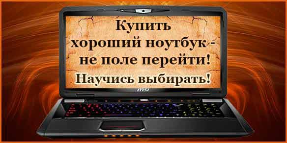 Как выбрать, купить хороший ноутбук.